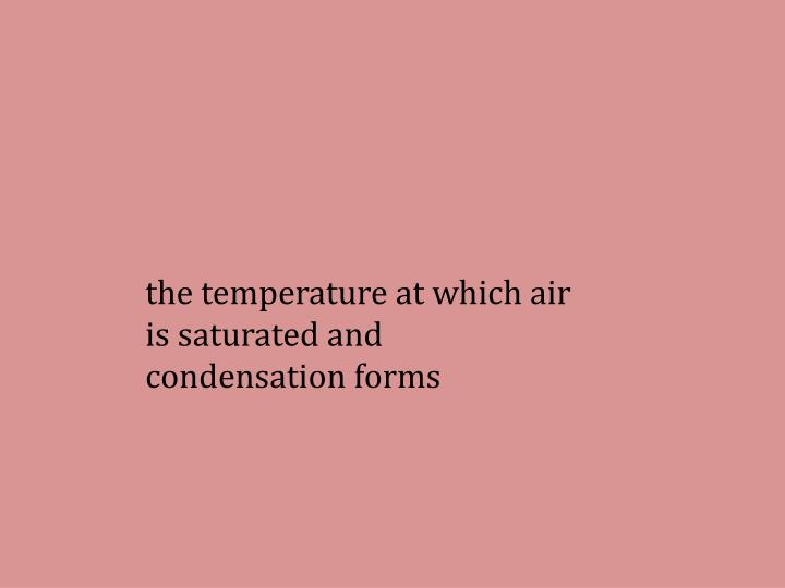 the temperature at which air is saturated and condensation forms