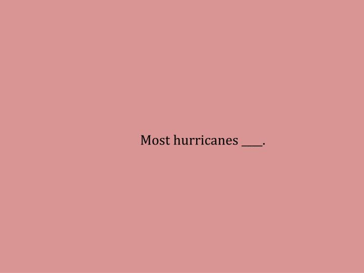 Most hurricanes ____.