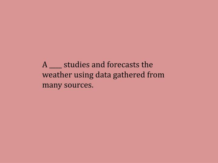 A ____ studies and forecasts the weather using data gathered from many sources.