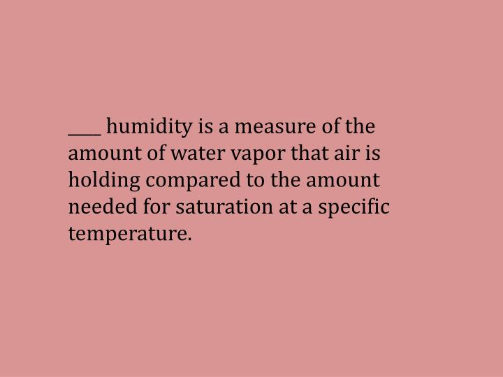 ____ humidity is a measure of the amount of water vapor that air is holding compared to the amount needed for saturation at a specific temperature.
