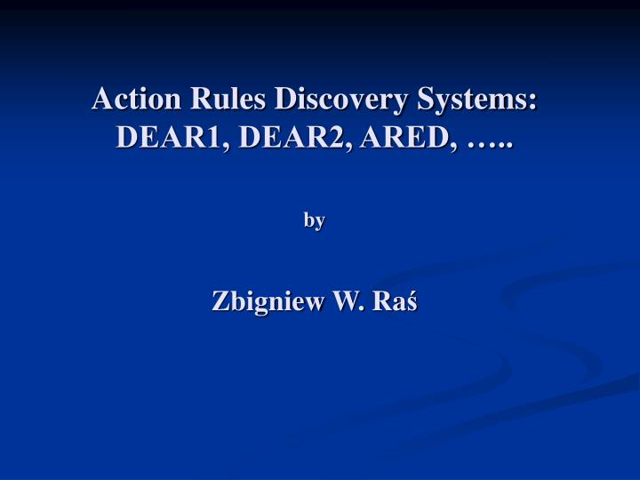 Action Rules Discovery Systems: DEAR1, DEAR2, ARED, …..