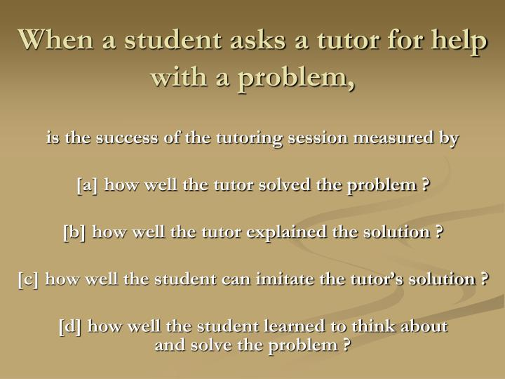 When a student asks a tutor for help with a problem,