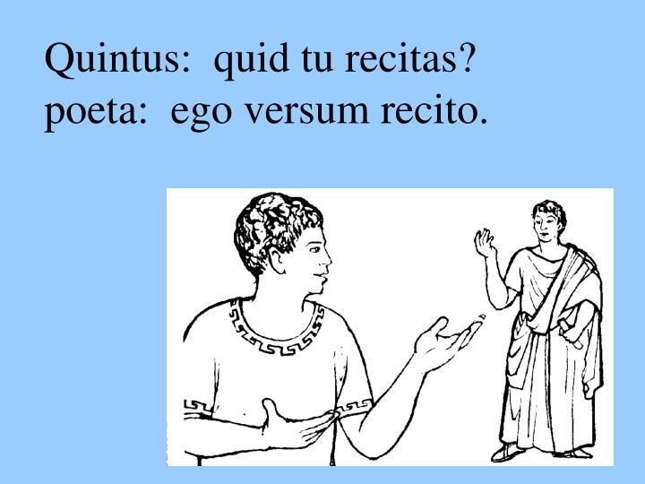 Quintus:  quid tu recitas?