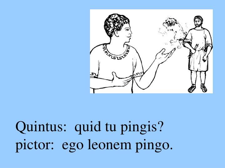 Quintus:  quid tu pingis?