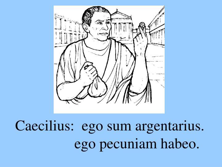 Caecilius:  ego sum argentarius.