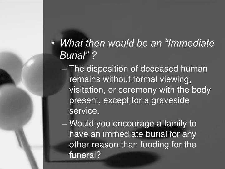 "What then would be an ""Immediate Burial"" ?"