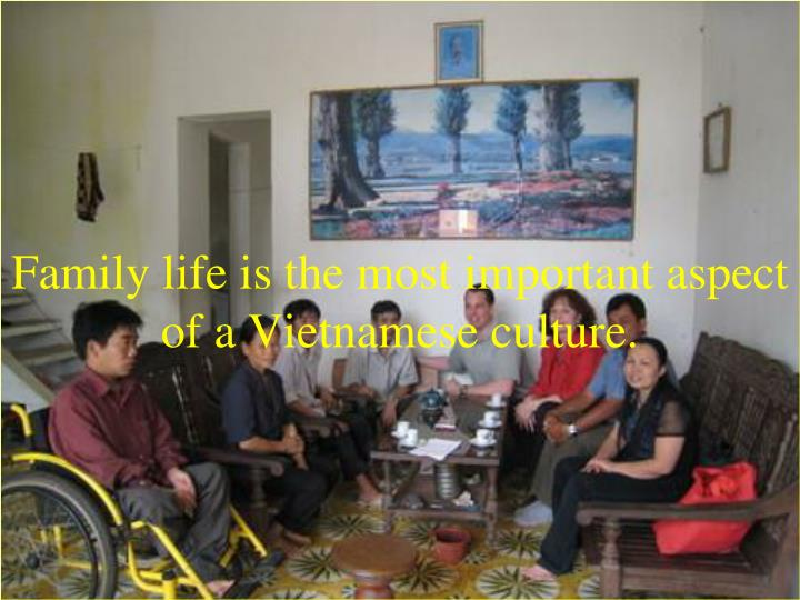 Family life is the most important aspect of a Vietnamese culture.
