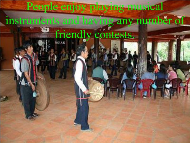 People enjoy playing musical instruments and having any number of friendly contests.