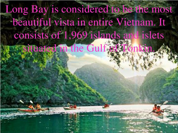 Long Bay is considered to be the most beautiful vista in entire Vietnam. It consists of 1,969 islands and islets situated in the Gulf of Tonkin.