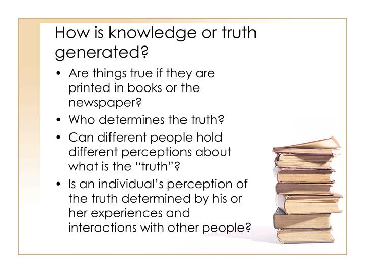 How is knowledge or truth generated?