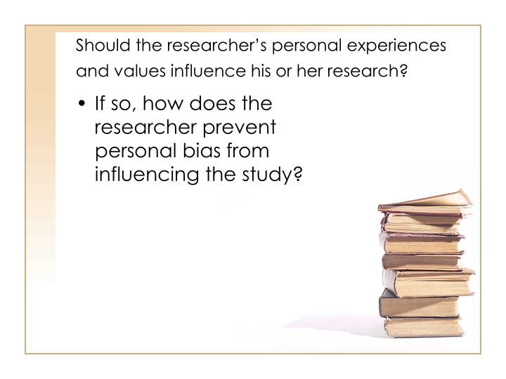 Should the researcher's personal experiences and values influence his or her research?