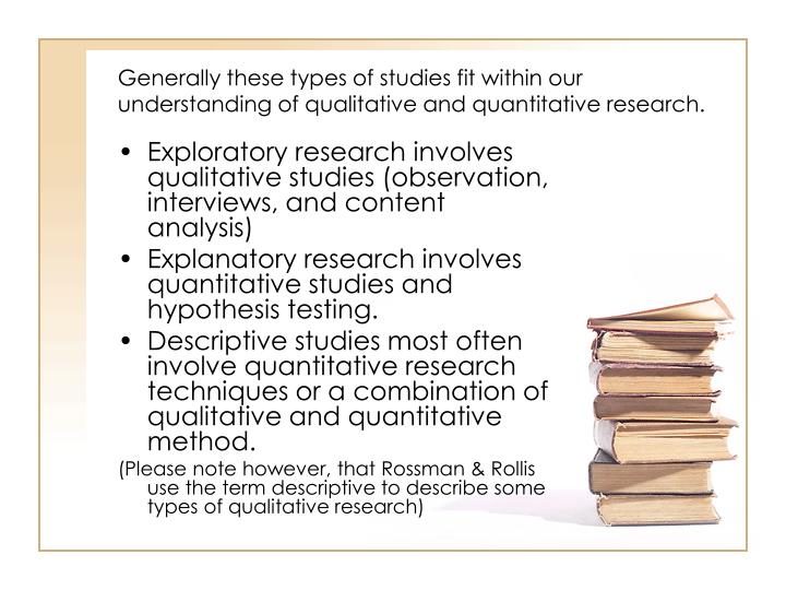 Generally these types of studies fit within our understanding of qualitative and quantitative research.