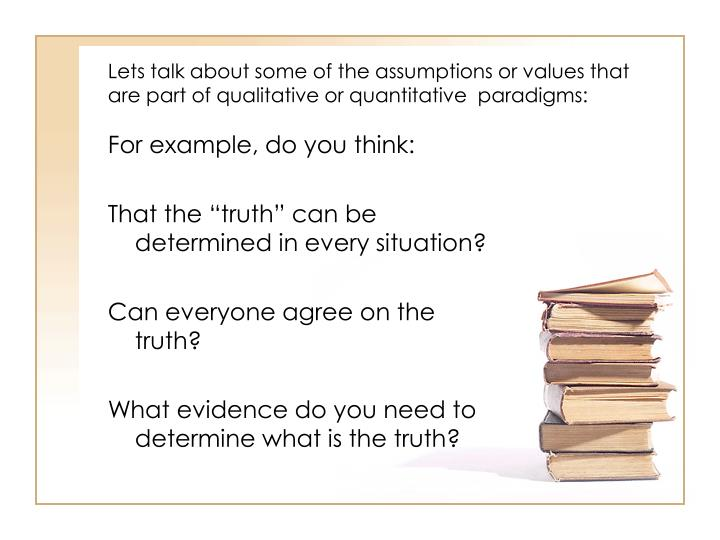 Lets talk about some of the assumptions or values that are part of qualitative or quantitative  paradigms: