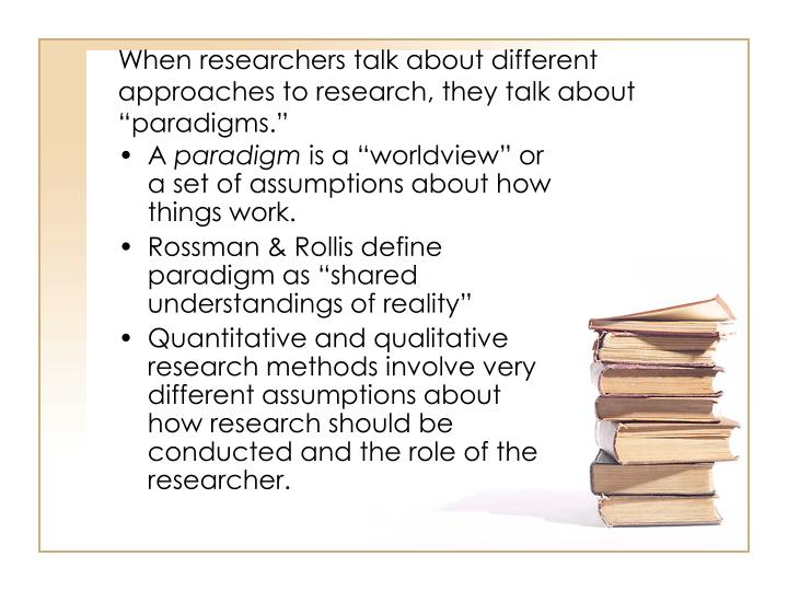"When researchers talk about different approaches to research, they talk about ""paradigms."""