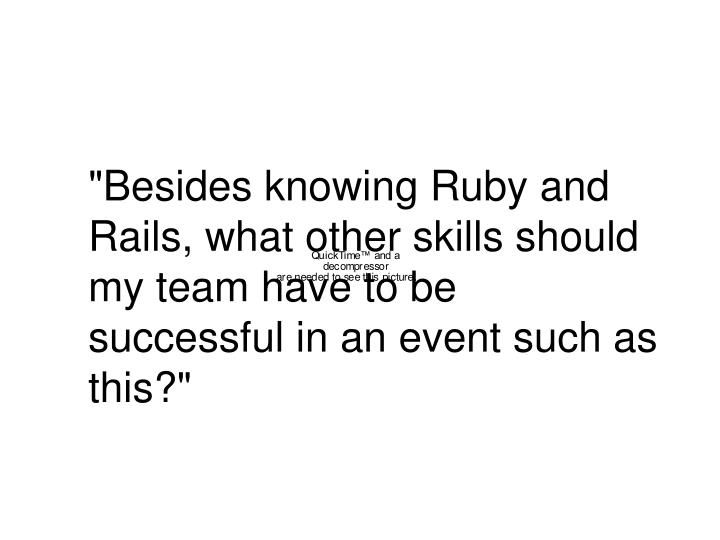 """""""Besides knowing Ruby and Rails, what other skills should my team have to be successful in an event such as this?"""""""