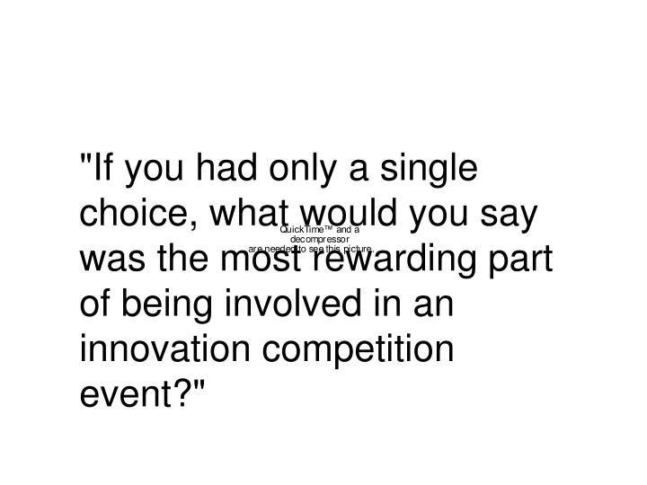 """""""If you had only a single choice, what would you say was the most rewarding part of being involved in an innovation competition event?"""""""