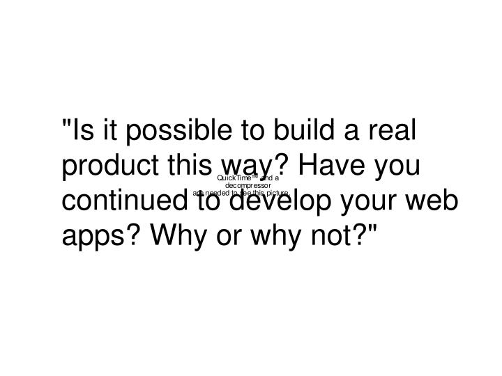 """""""Is it possible to build a real product this way? Have you continued to develop your web apps? Why or why not?"""""""