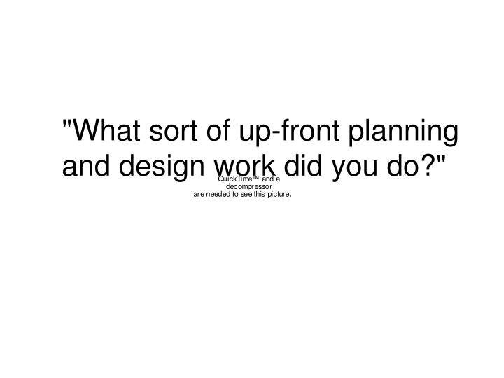 """""""What sort of up-front planning and design work did you do?"""""""