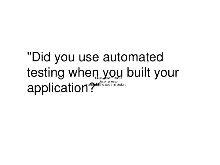 """""""Did you use automated testing when you built your application?"""""""