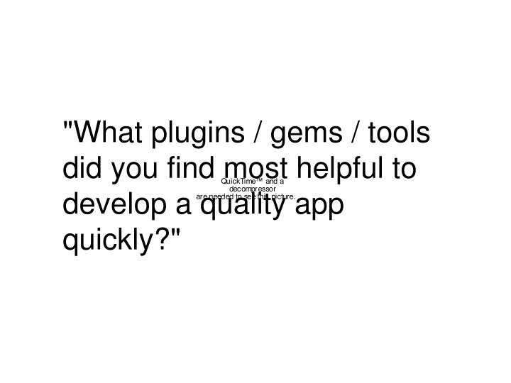 """""""What plugins / gems / tools did you find most helpful to develop a quality app quickly?"""""""