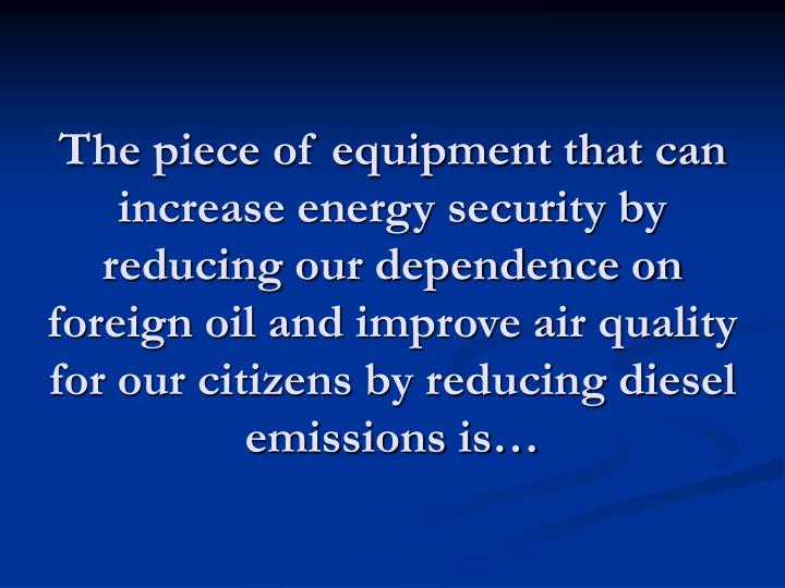 The piece of equipment that can increase energy security by reducing our dependence on foreign oil and improve air quality for our citizens by reducing diesel emissions is…