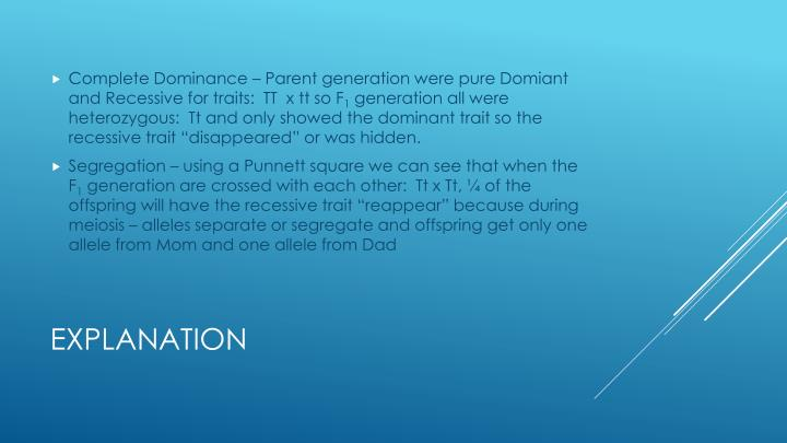 Complete Dominance – Parent generation were pure Domiant and Recessive for traits:  TT  x tt so F