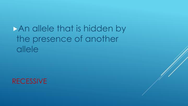 An allele that is hidden by the presence of another allele