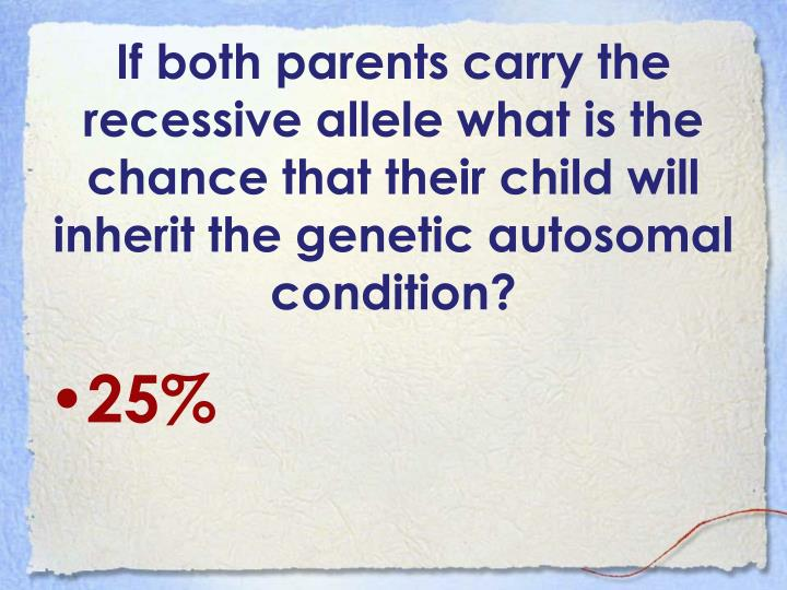 If both parents carry the recessive allele what is the chance that their child will inherit the genetic autosomal condition?