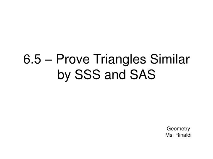6 5 prove triangles similar by sss and sas