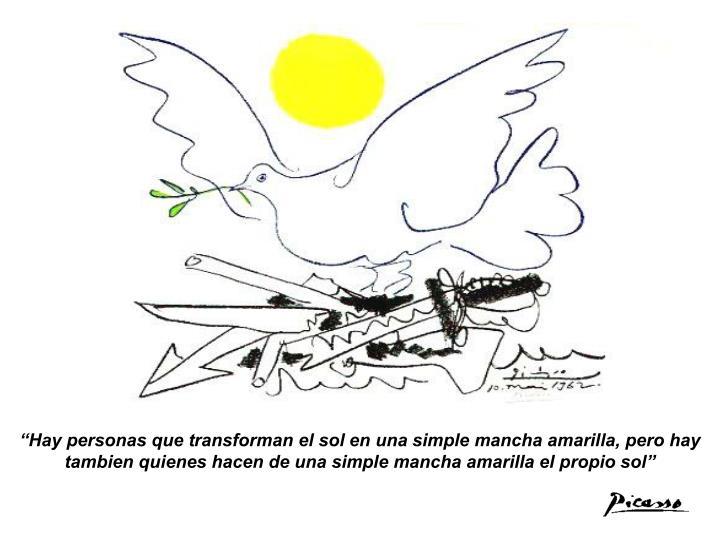 """""""Hay personas que transforman el sol en una simple mancha amarilla, pero hay tambien quienes hacen de una simple mancha amarilla el propio sol"""""""