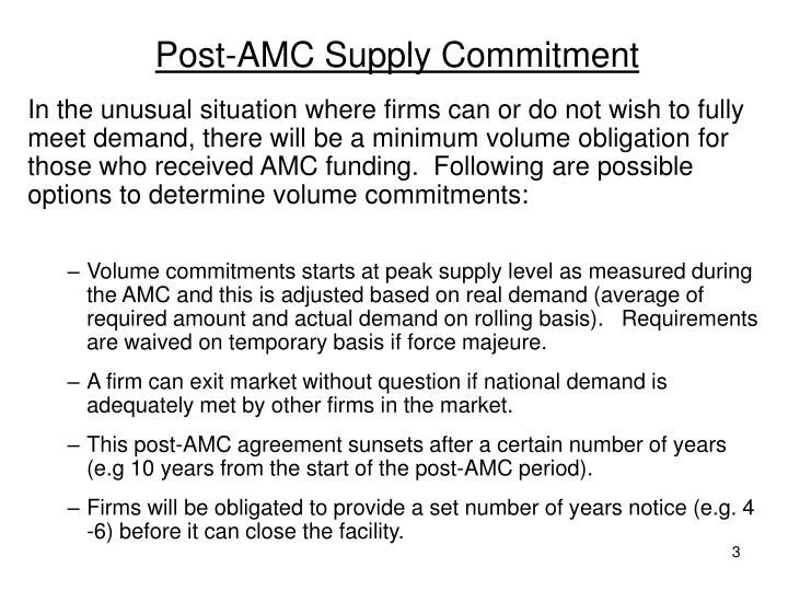 In the unusual situation where firms can or do not wish to fully meet demand, there will be a minimum volume obligation for those who received AMC funding.  Following are possible options to determine volume commitments:
