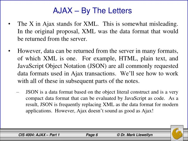 The X in Ajax stands for XML.  This is somewhat misleading.  In the original proposal, XML was the data format that would be returned from the server.