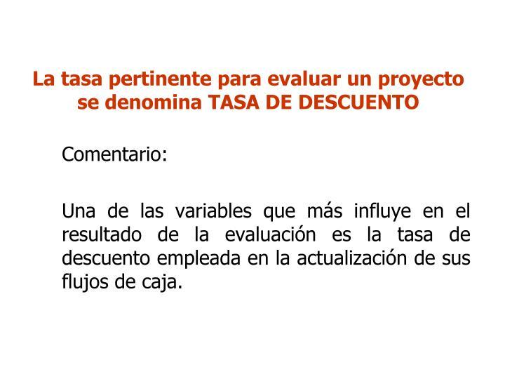 La tasa pertinente para evaluar un proyecto se denomina TASA DE DESCUENTO