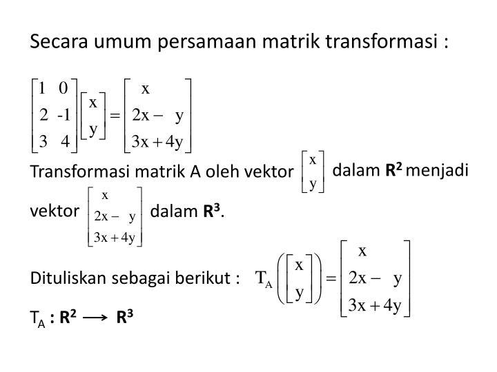 Secara umum persamaan matrik transformasi :