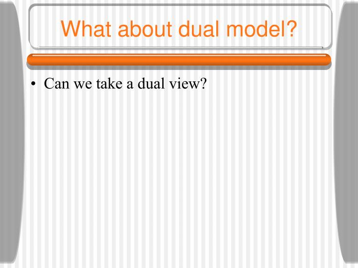 What about dual model?