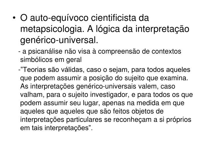 O auto-equívoco cientificista da metapsicologia. A lógica da interpretação genérico-universal.