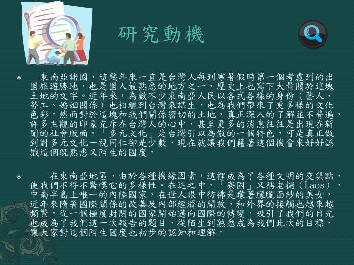 東南亞諸國,這幾年來一直是台灣人每到寒暑假時第一個考慮到的出國旅遊勝地,也是國人最熟悉的地方之ㄧ,歷史上也寫下大量關於這塊土地的文字。近年來,為數不少東南亞人民以各式各樣的身份(藝人、勞工、婚姻關係)也相繼到台灣來謀生,也為我們帶來了更多樣的文化色彩。然而對於這塊和我們關係密切的土地,真正深入的了解並不普遍,許多主觀的印象充斥在台灣人的心中,甚至更多的消息往往是出現在新聞的社會版面。「多元文化」是台灣引以為傲的一個特色,可是真正做到對多元文化一視同仁卻是少數,現在就讓我們藉著這個機會來好好認識這個既熟悉又陌生的國度。