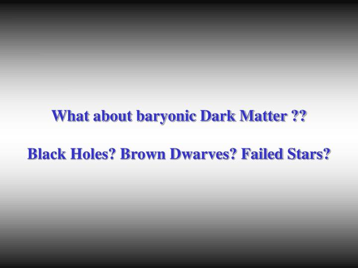 What about baryonic Dark Matter ??