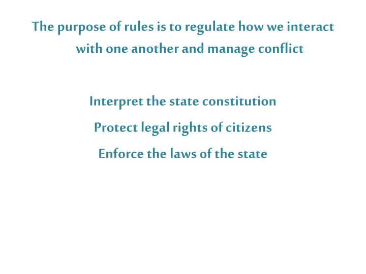 The purpose of rules is to regulate how we interact with one another and manage conflict