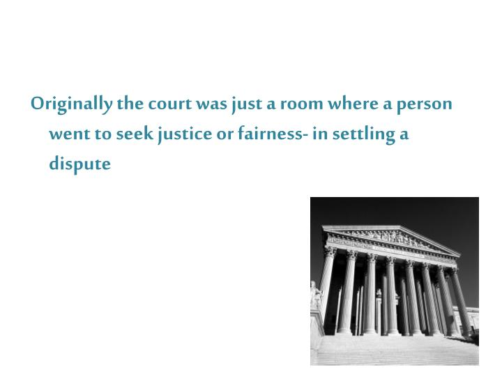 Originally the court was just a room where a person went to seek justice or fairness- in settling a ...