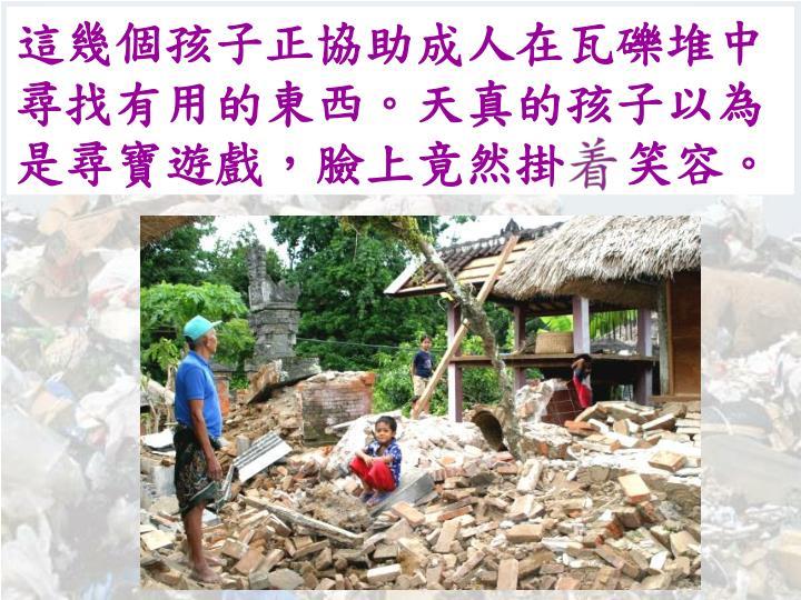 這幾個孩子正協助成人在瓦礫堆中尋找有用的東西。天真的孩子以為是尋寶遊戲,臉上竟然掛笑容。