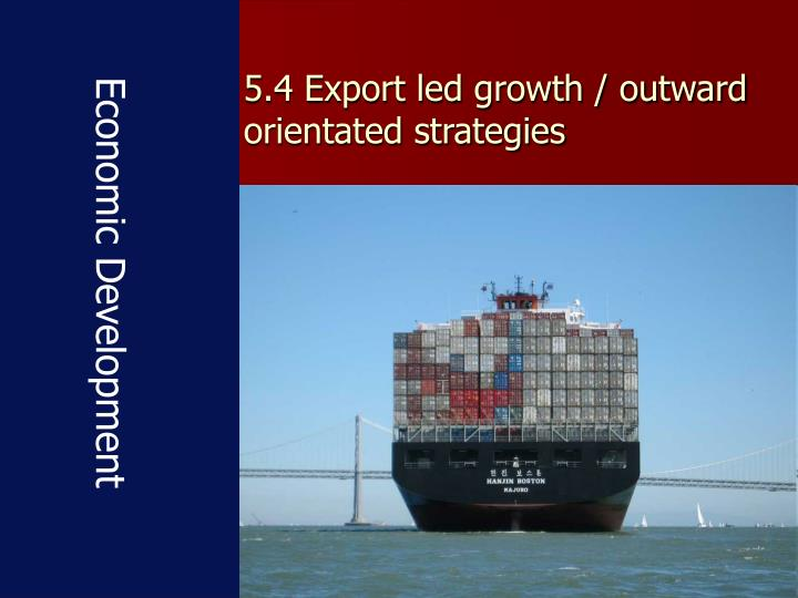 5 4 export led growth outward orientated strategies