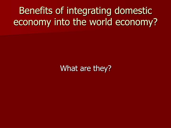 Benefits of integrating domestic economy into the world economy?