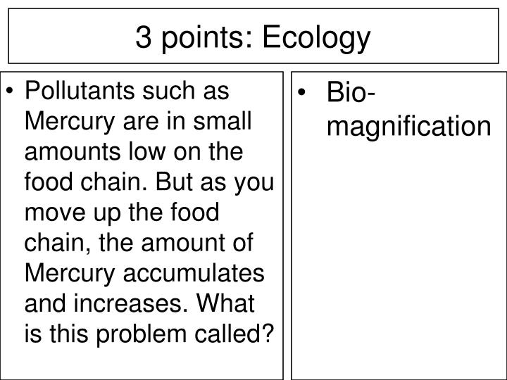Pollutants such as Mercury are in small amounts low on the food chain. But as you move up the food chain, the amount of Mercury accumulates and increases. What is this problem called?