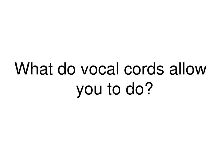 What do vocal cords allow you to do?