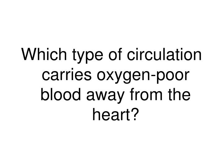 Which type of circulation carries oxygen-poor blood away from the heart?