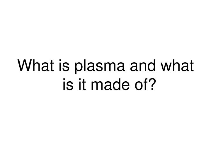 What is plasma and what is it made of?