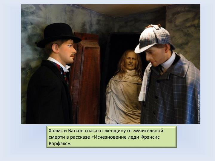 Холмс и Ватсон спасают женщину от мучительной смерти в рассказе «Исчезновение леди Фрэнсис Карфэкс».