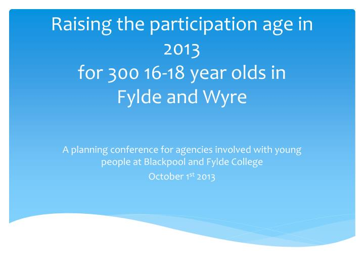 Raising the participation age in 2013 for 300 16 18 year olds in fylde and wyre