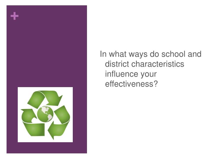 In what ways do school and district characteristics influence your effectiveness?